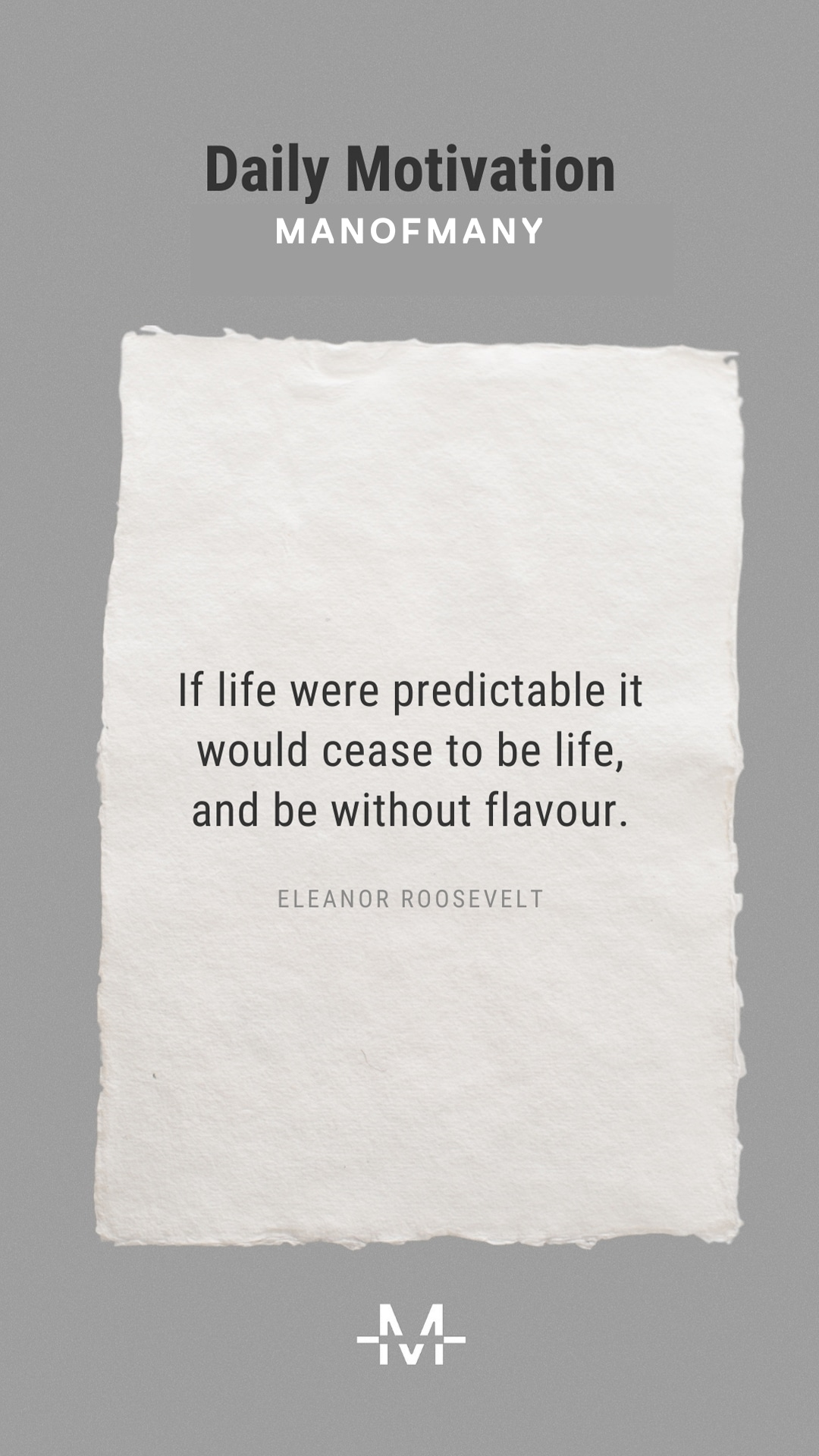 If life were predictable it would cease to be life, and be without flavor. – Eleanor Roosevelt quote