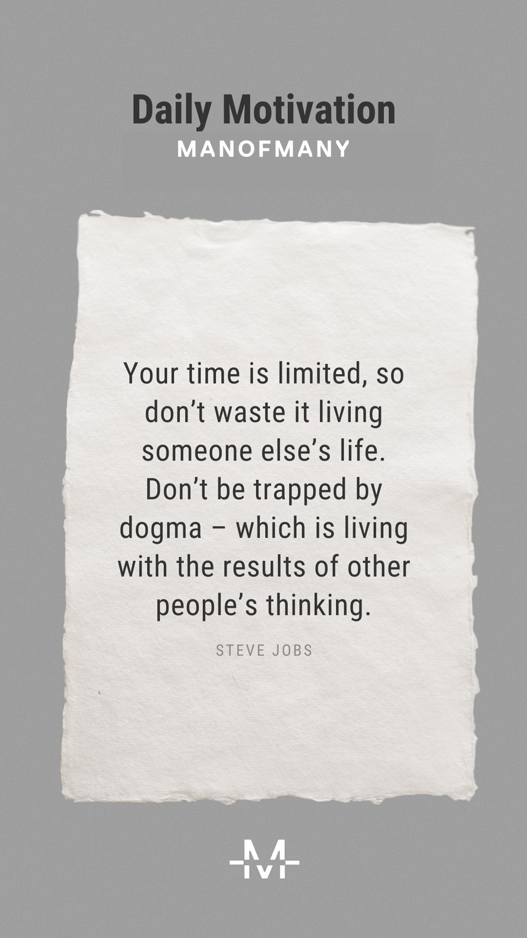 Your time is limited, so don't waste it living someone else's life. Don't be trapped by dogma – which is living with the results of other people's thinking. – Steve Jobs quote