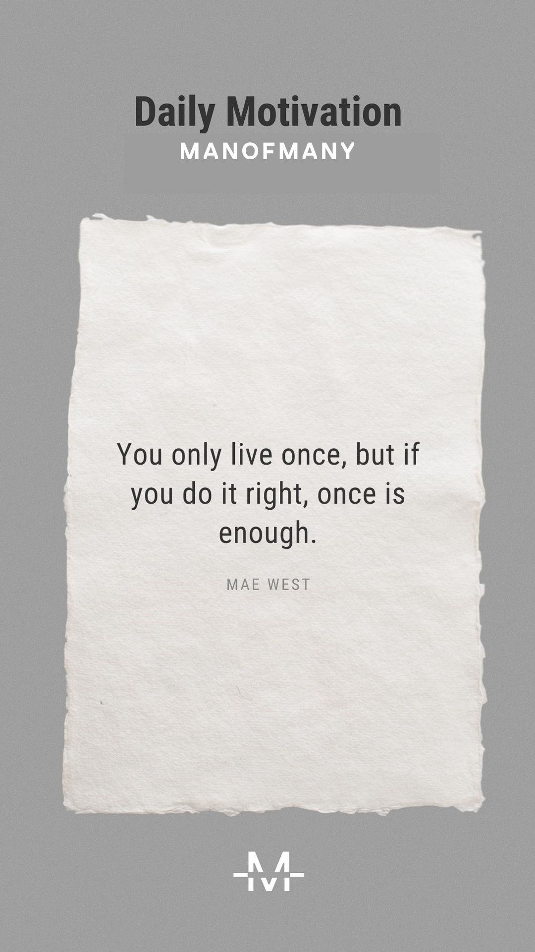 You only live once, but if you do it right, once is enough. — Mae West quote