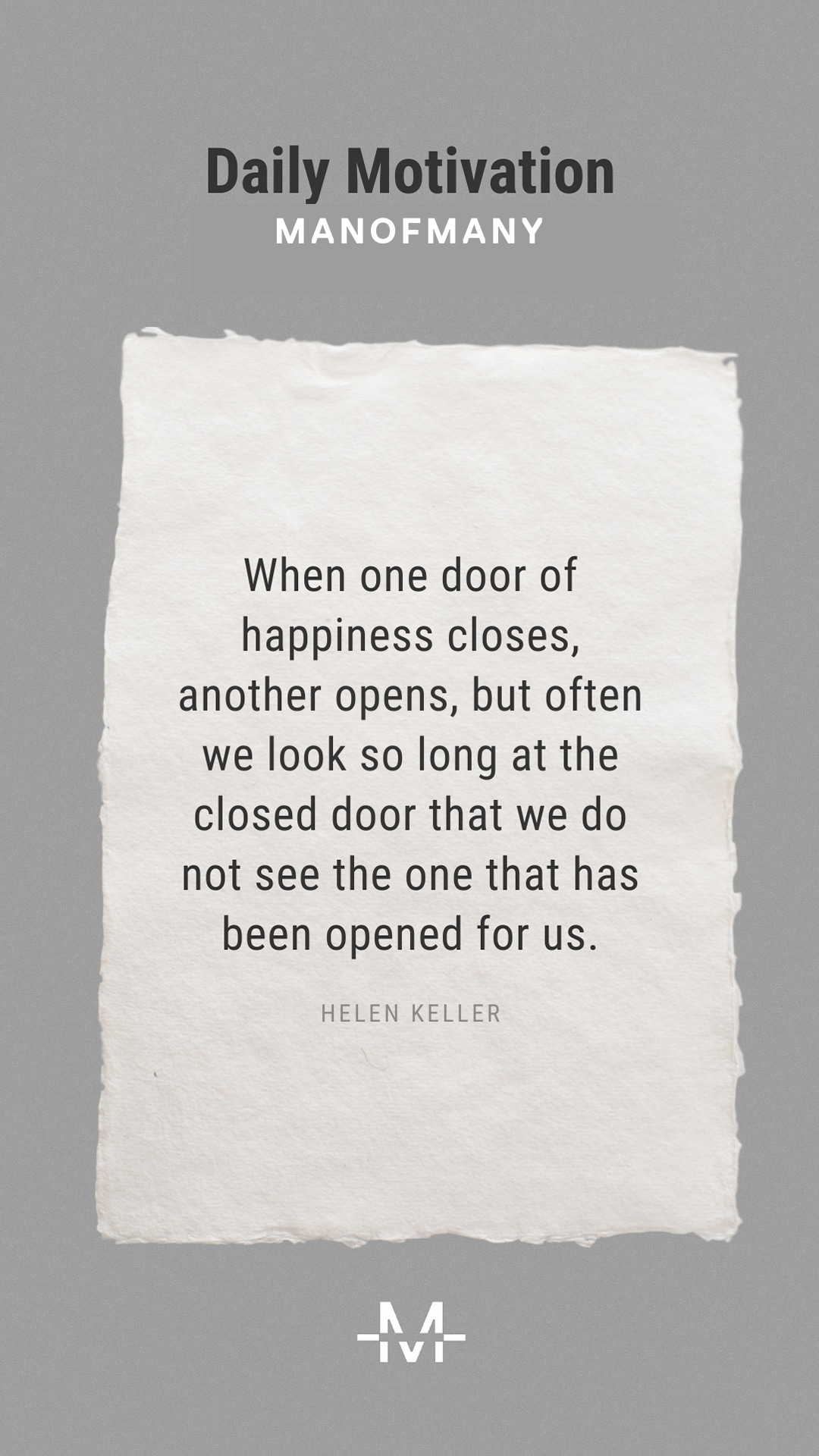 When one door of happiness closes, another opens, but often we look so long at the closed door that we do not see the one that has been opened for us. –Helen Keller quote