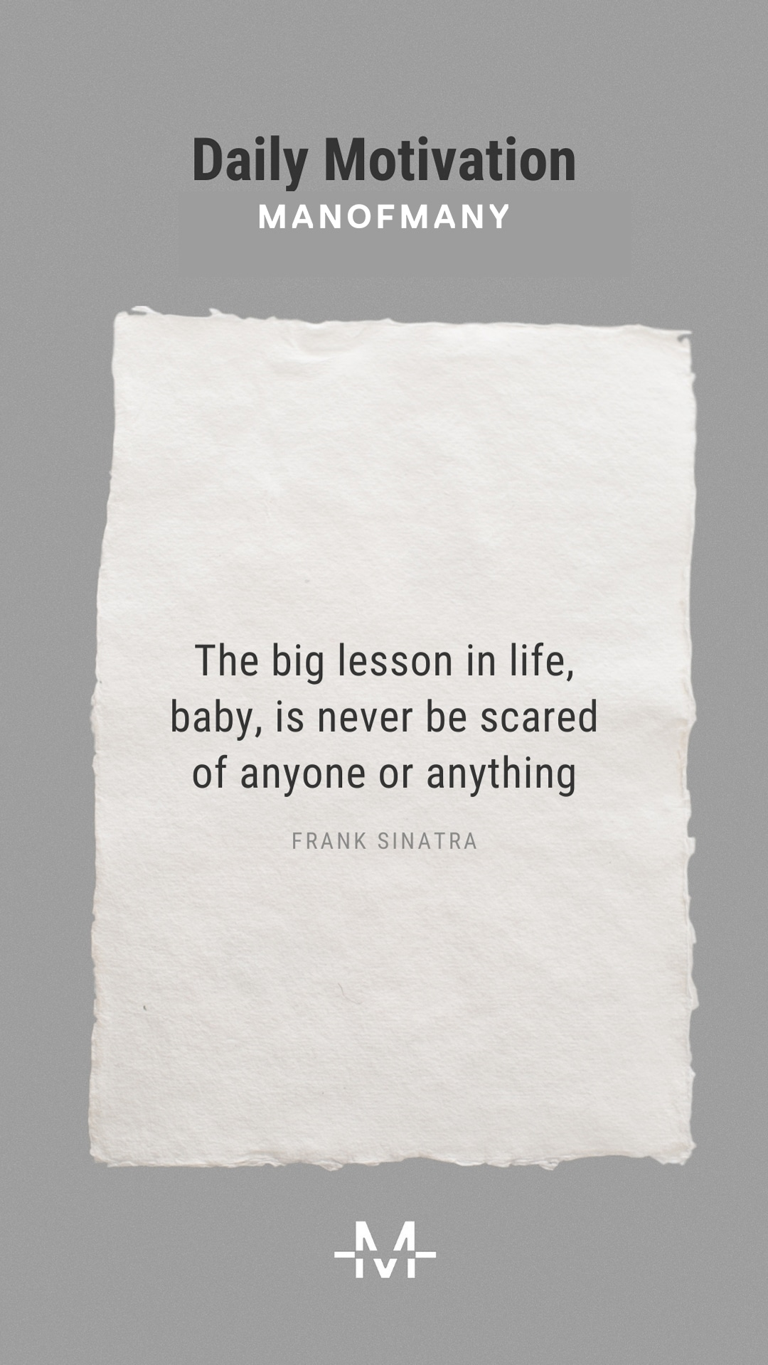 The big lesson in life, baby, is never be scared of anyone or anything.– Frank Sinatra quote