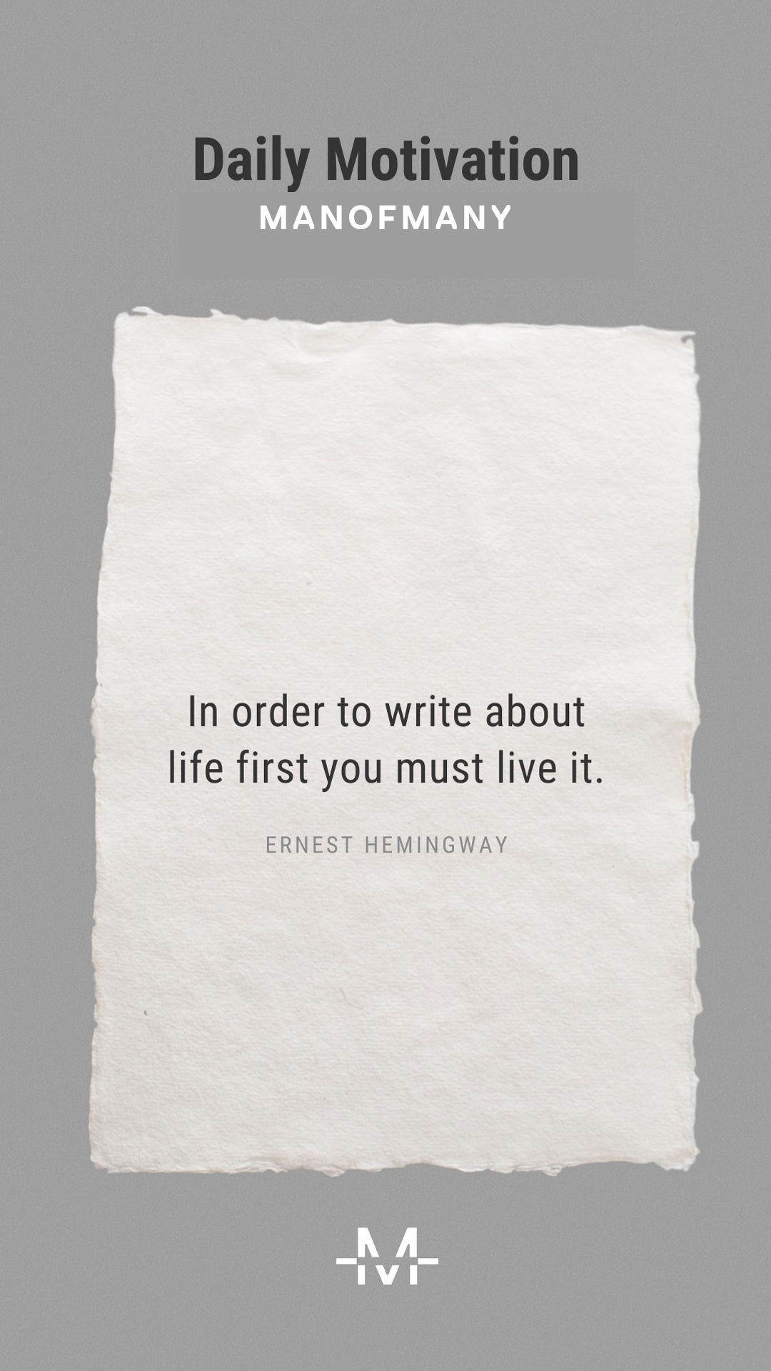 In order to write about life first you must live it.– Ernest Hemingway quote