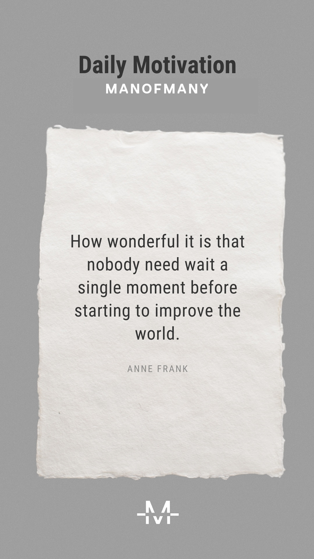How wonderful it is that nobody need wait a single moment before starting to improve the world. –Anne Frank quote