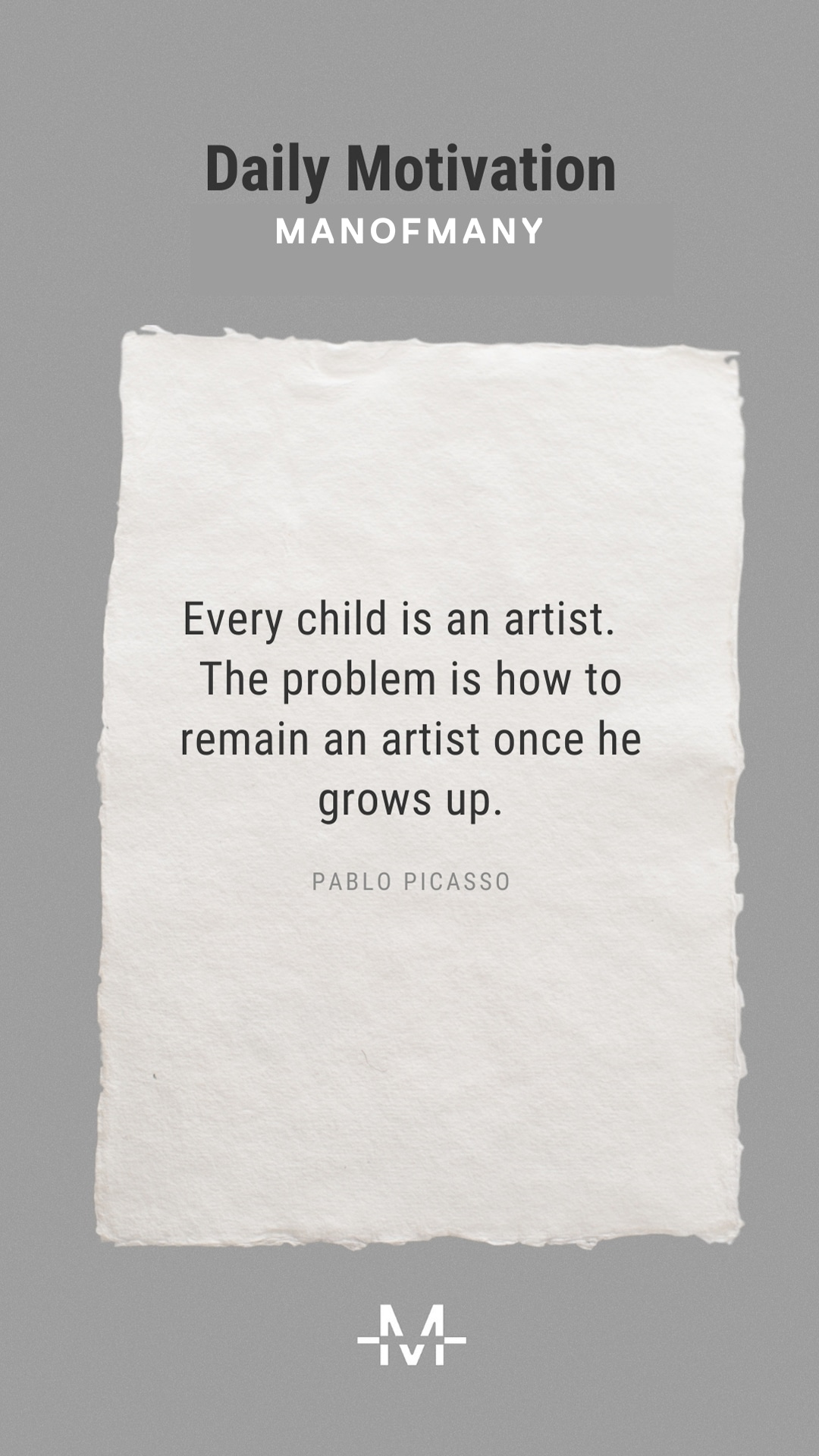 Every child is an artist. The problem is how to remain an artist once he grows up. –Pablo Picasso quote