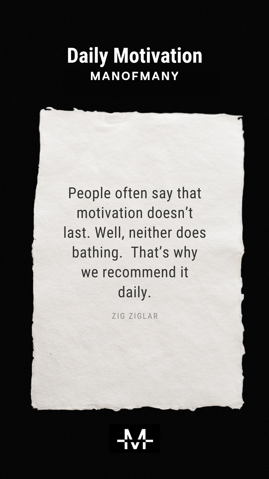 People often say that motivation doesn't last. Well, neither does bathing. That's why we recommend it daily. –Zig Ziglar quote