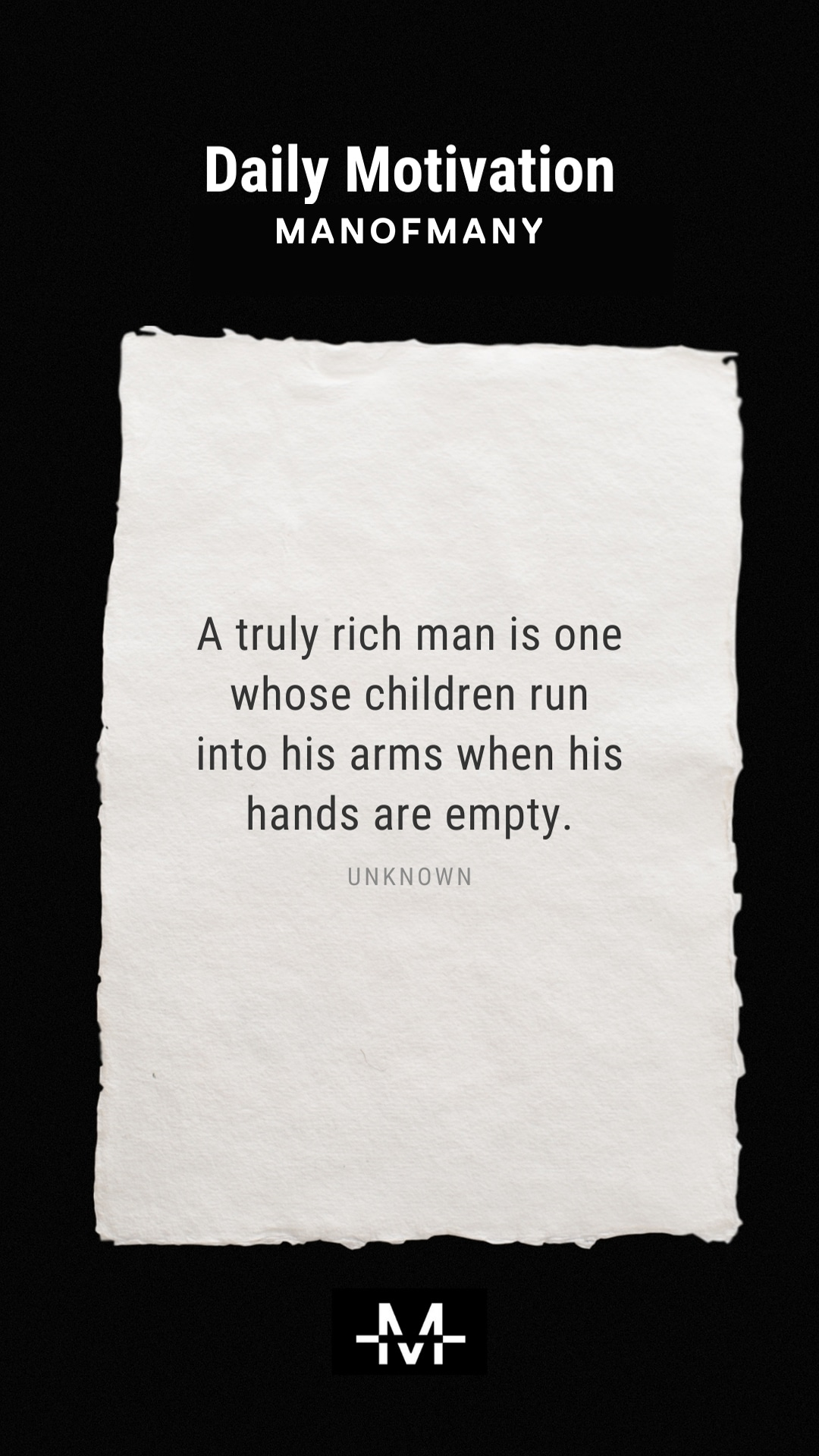 A truly rich man is one whose children run into his arms when his hands are empty. –Unknown quote