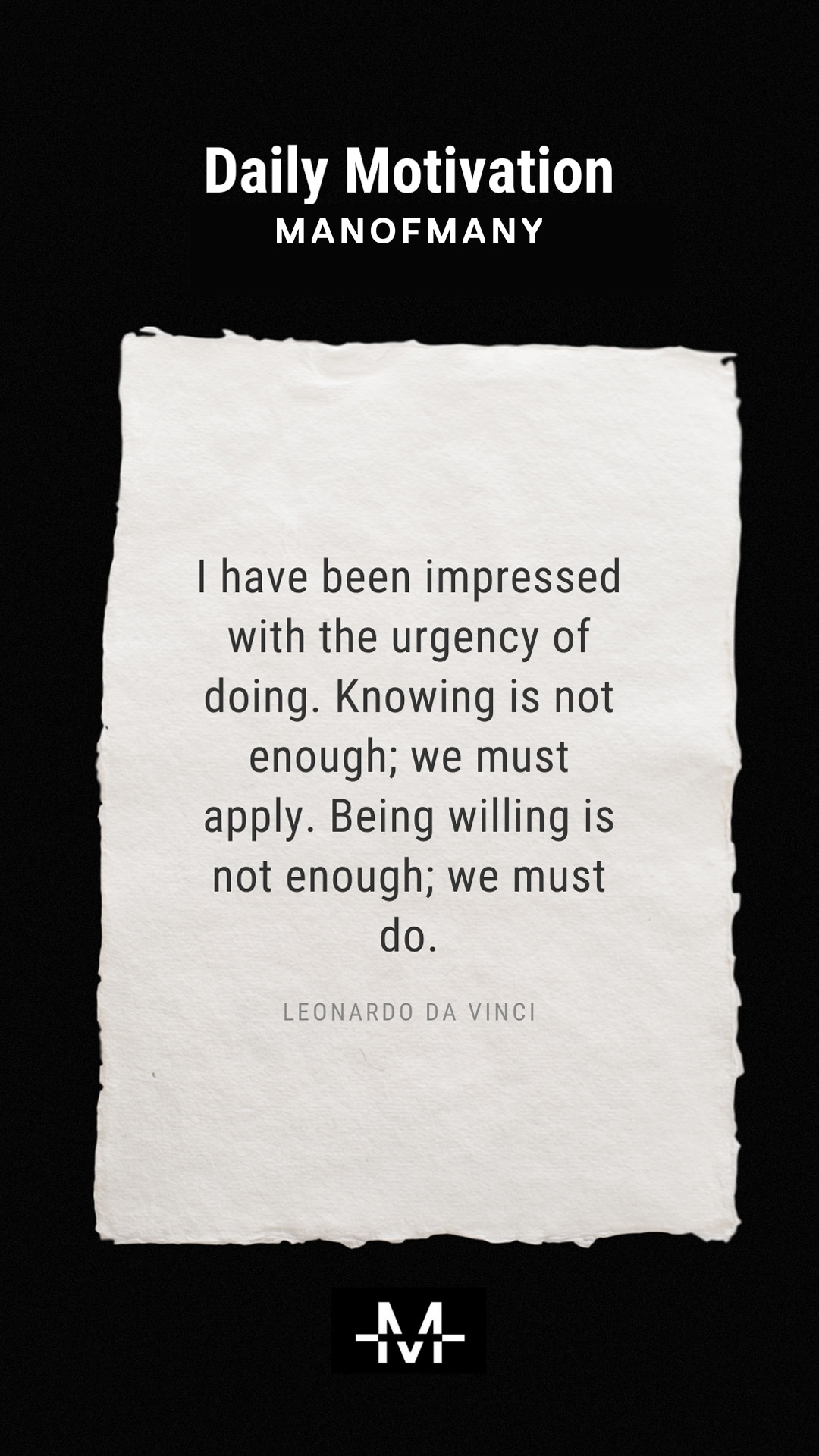 I have been impressed with the urgency of doing. Knowing is not enough; we must apply. Being willing is not enough; we must do. –Leonardo da Vinci quote