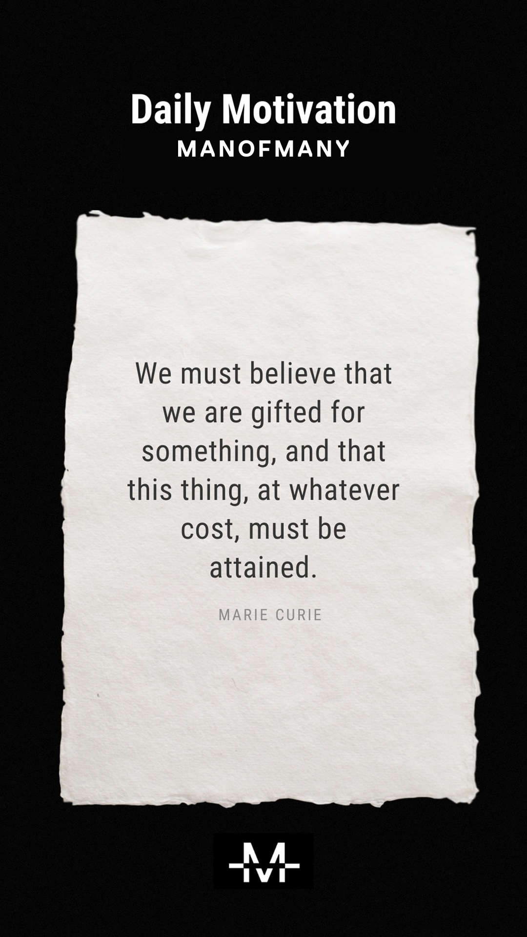 We must believe that we are gifted for something, and that this thing, at whatever cost, must be attained. –Marie Curie quote