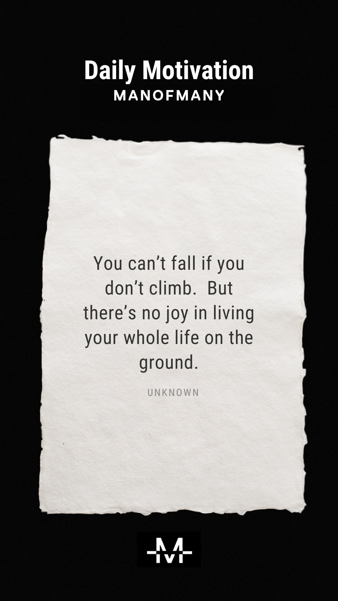 You can't fall if you don't climb. But there's no joy in living your whole life on the ground. –Unknown quote