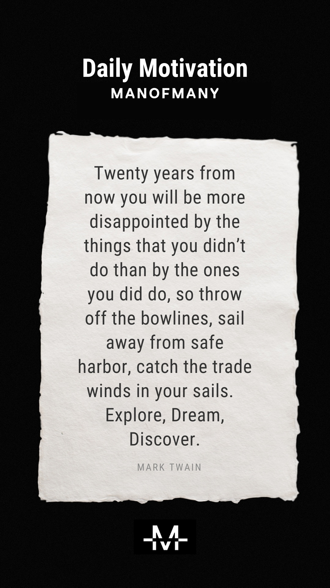 Twenty years from now you will be more disappointed by the things that you didn't do than by the ones you did do, so throw off the bowlines, sail away from safe harbor, catch the trade winds in your sails. Explore, Dream, Discover. –Mark Twain quote