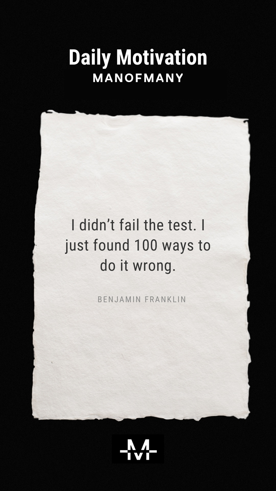 I didn't fail the test. I just found 100 ways to do it wrong. –Benjamin Franklin quote