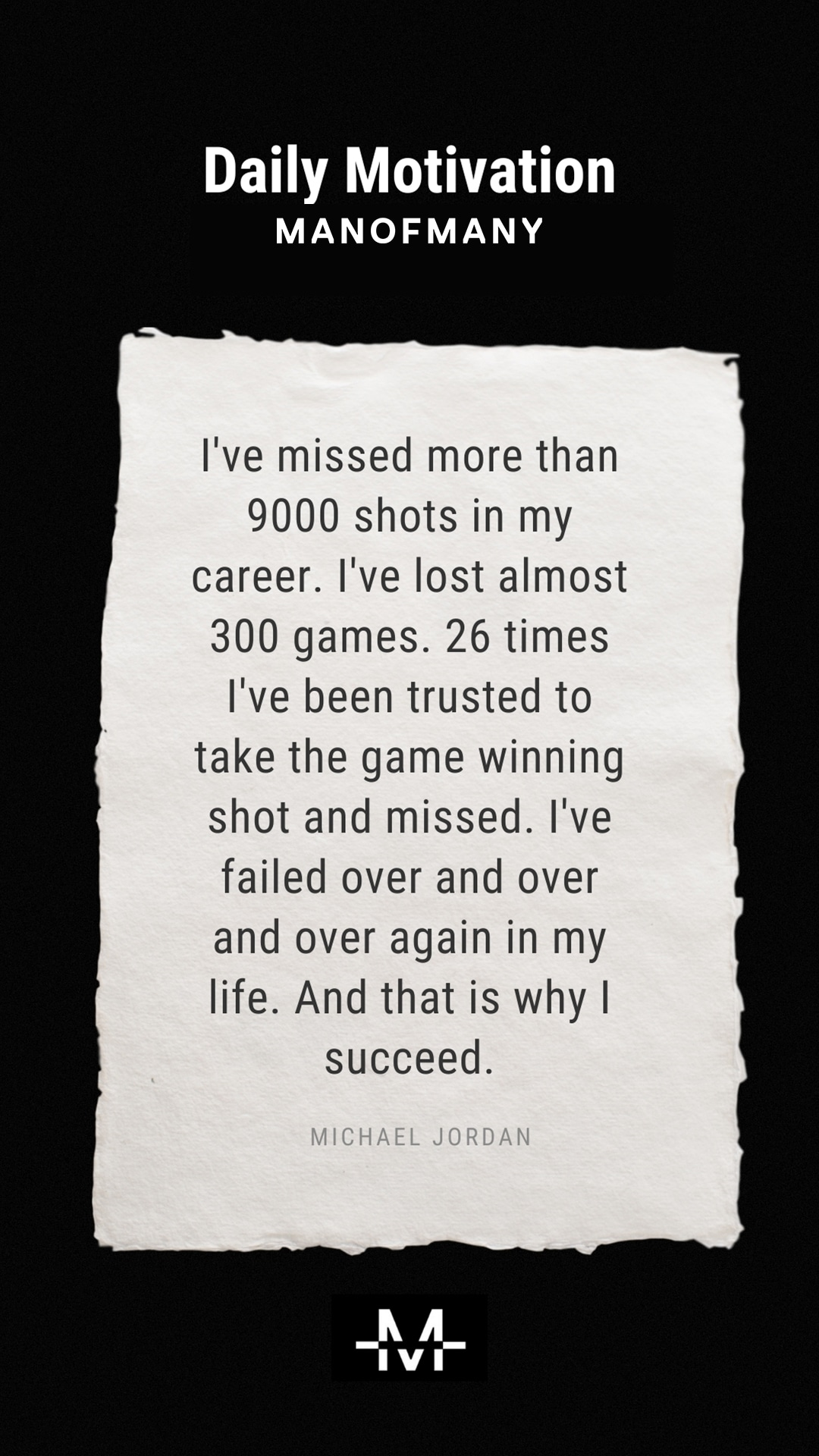 I've missed more than 9000 shots in my career. I've lost almost 300 games. 26 times I've been trusted to take the game winning shot and missed. I've failed over and over and over again in my life. And that is why I succeed. –Michael Jordan quote
