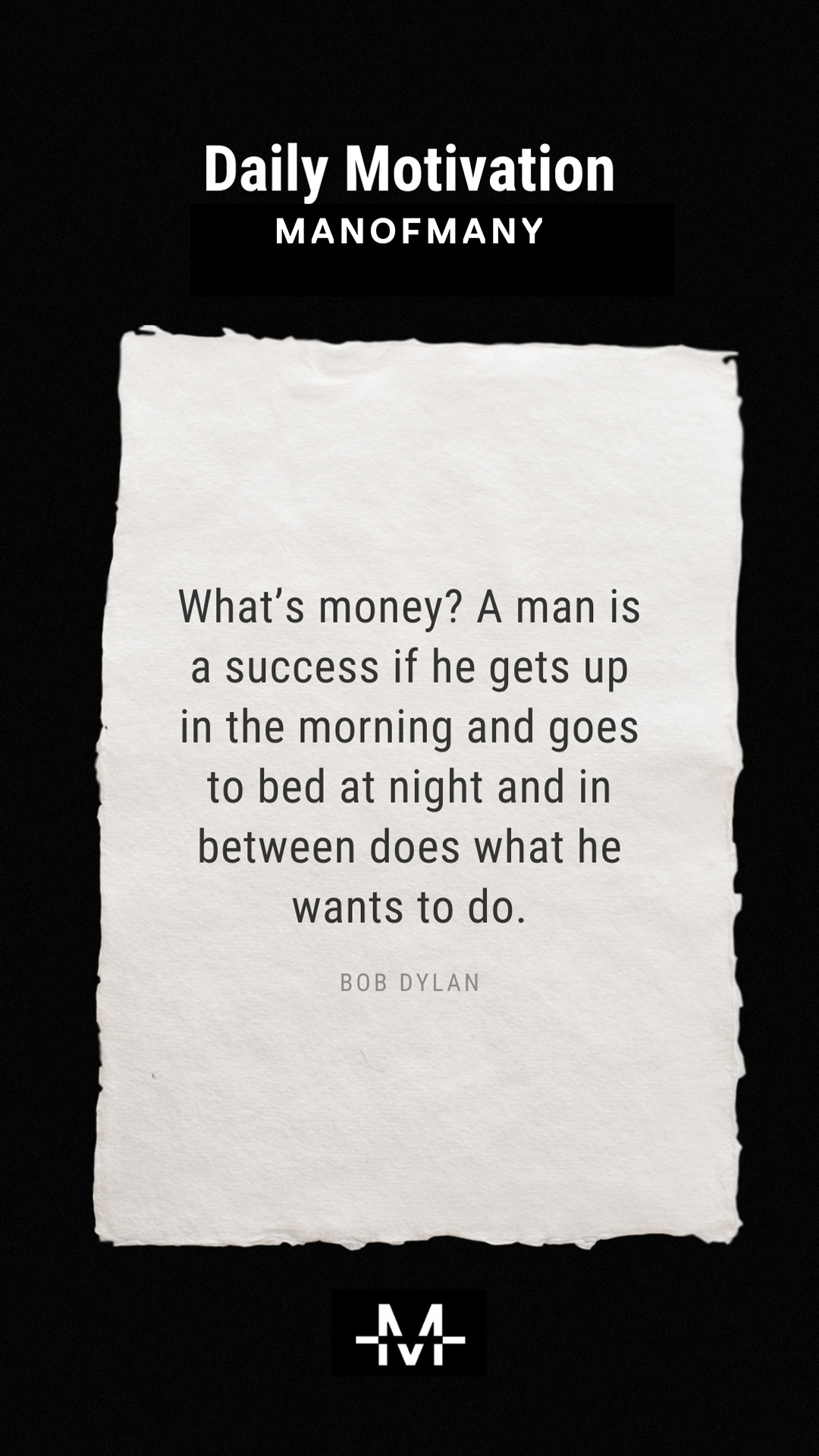 What's money? A man is a success if he gets up in the morning and goes to bed at night and in between does what he wants to do. –Bob Dylan quote